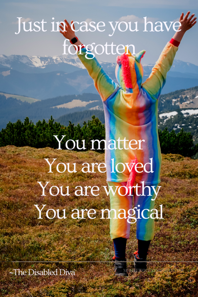 Just in case you have forgotten: You matter You are loved You are worthy You are magical ~Cynthia, The Disabled Diva quote plus 50 more motivational morning quotes to start your day on a positive note! #goodmorningquotes #youmatter #quoteoftheday